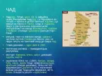 ЧАД Чад(фр.Tchad,араб.تشاد), офіційна назваРеспубліка Чад(фр.La Républ...