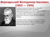 Вернадський Володимир Іванович (1863—1945) Володимир Іванович Вернадський ...