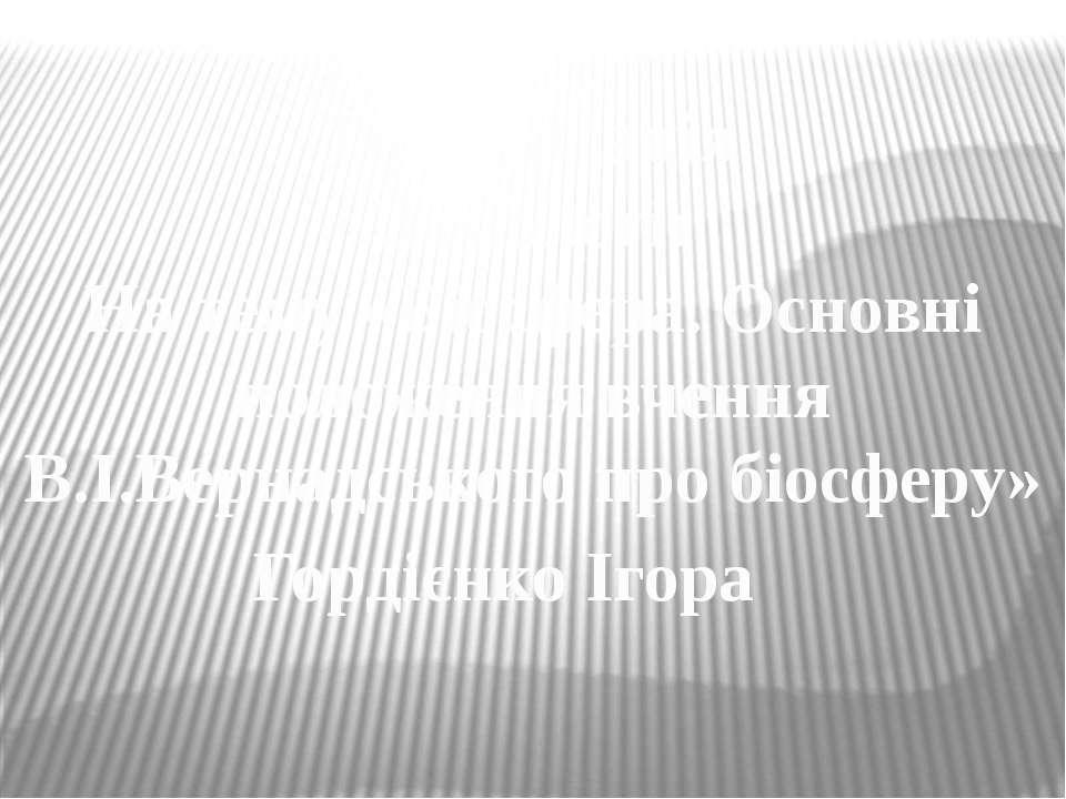 Презинтація З екології На тему «Біосфера. Основні положення вчення В.І.Вернад...