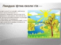Ландша фтна еколо гія— розділекологіїтагеографії, який вивчає просторову ...
