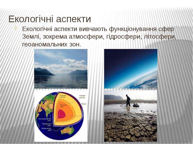 Екологічні аспекти Екологічні аспекти вивчають функціонування сфер Землі, зок...