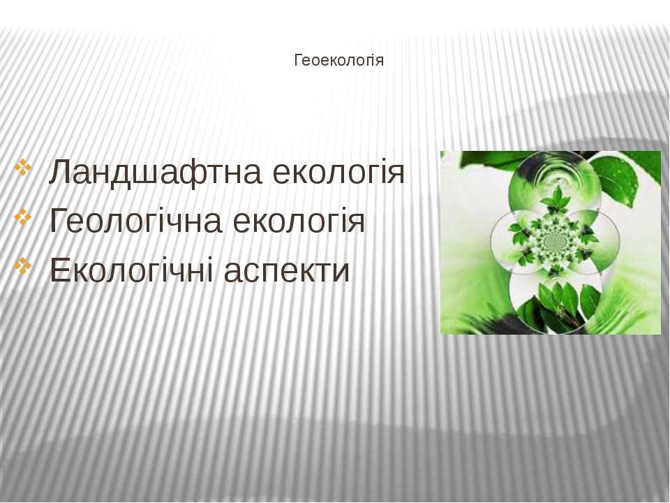 Геоекологія Ландшафтна екологія Геологічна екологія Екологічні аспекти