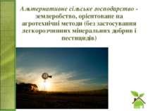 Альтернативне сільське господарство - землеробство, орієнтоване на агротехніч...
