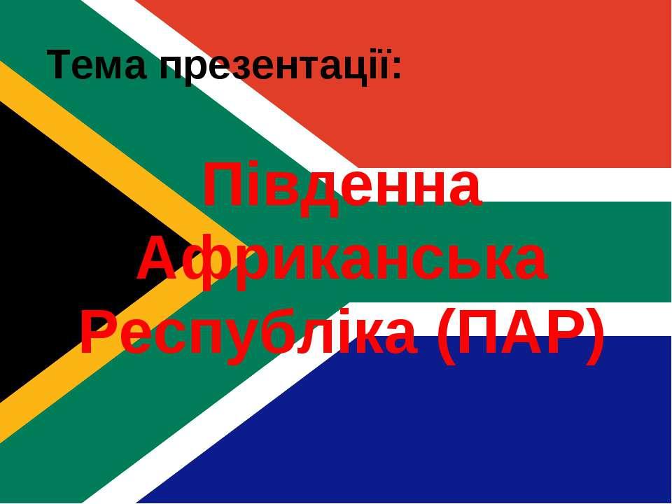 Тема презентації: Південна Африканська Республіка (ПАР)