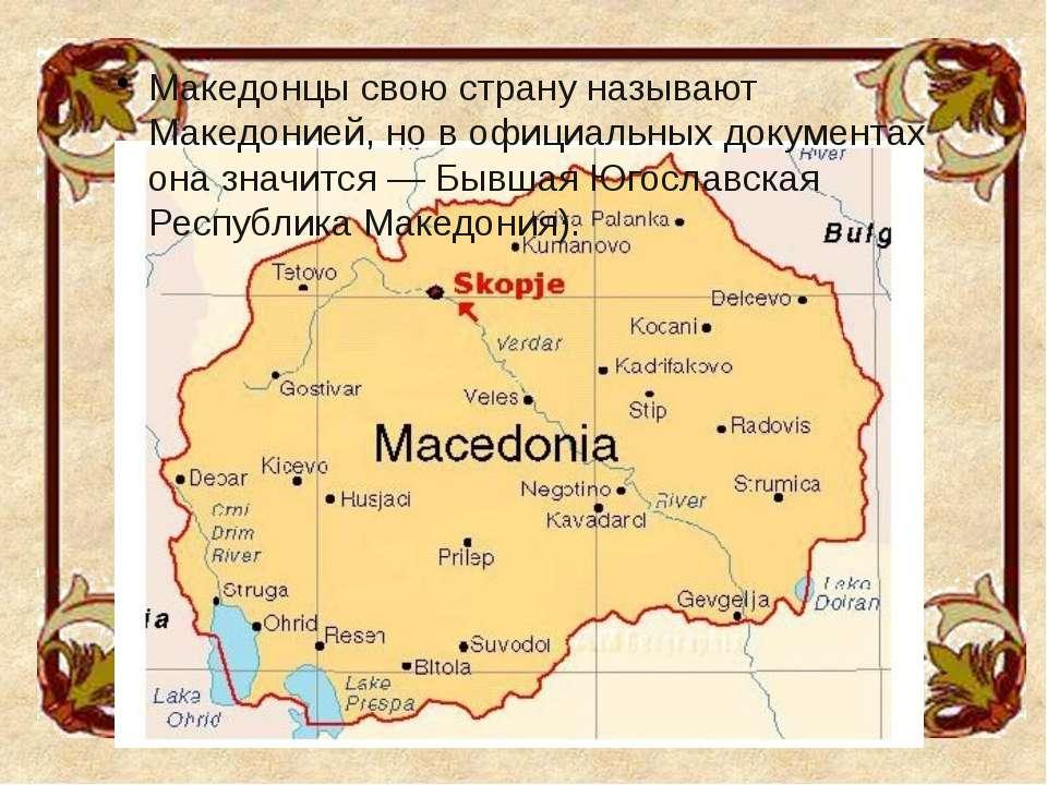 Македонцы свою страну называют Македонией, но в официальных документах она зн...