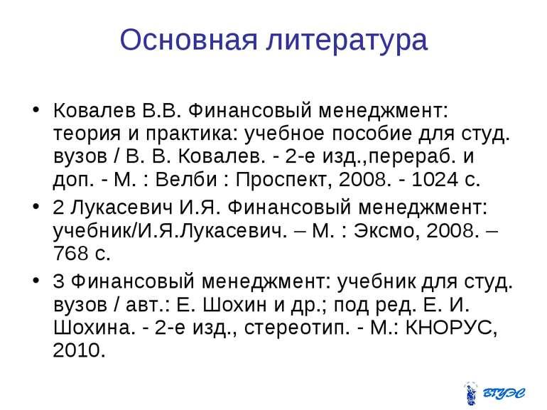 Основная литература Ковалев В.В. Финансовый менеджмент: теория и практика: уч...