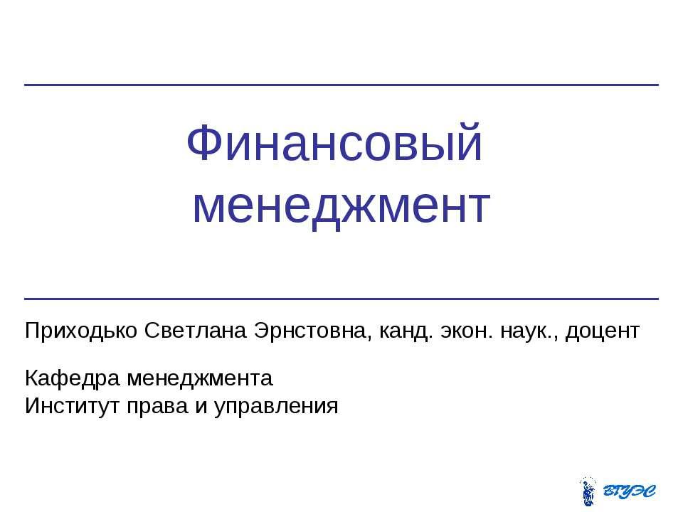 Финансовый менеджмент Приходько Светлана Эрнстовна, канд. экон. наук., доцент...
