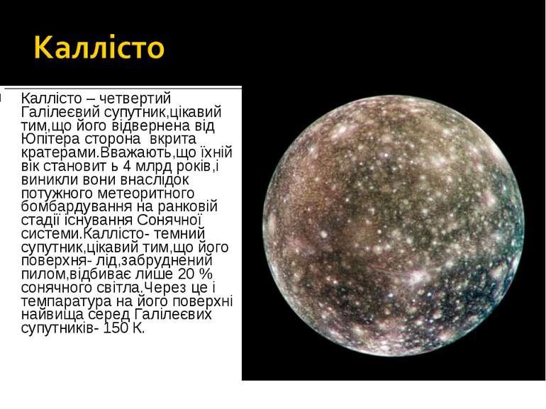 Каллісто – четвертий Галілеєвий супутник,цікавий тим,що його відвернена від Ю...