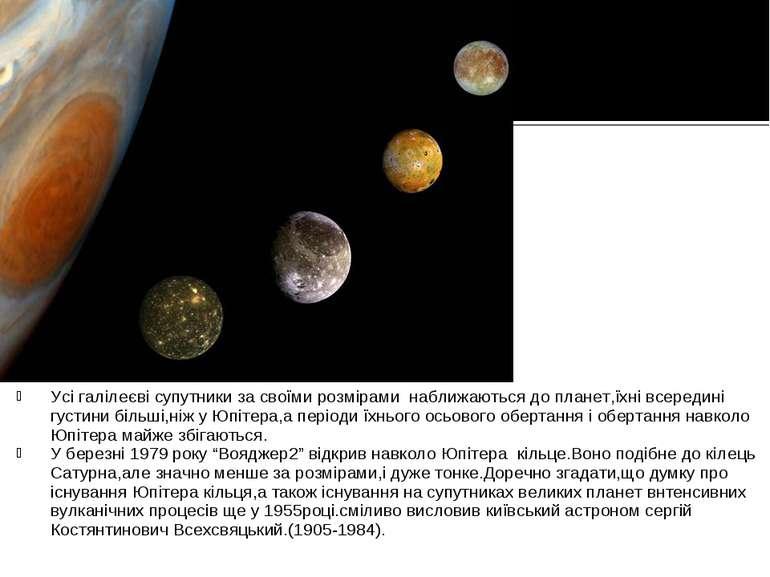 Усі галілеєві супутники за своїми розмірами наближаються до планет,їхні всере...