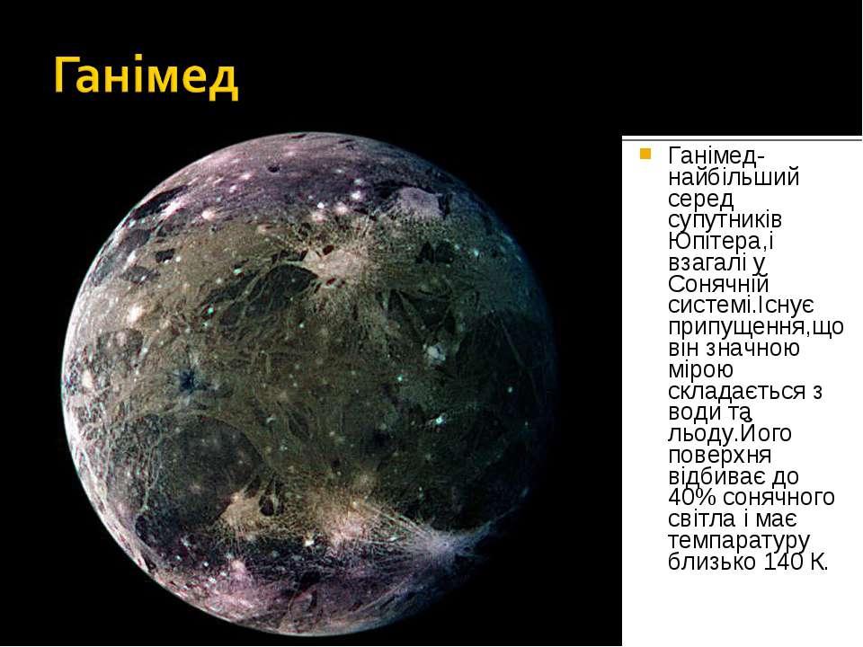 Ганімед- найбільший серед супутників Юпітера,і взагалі у Сонячній системі.Існ...