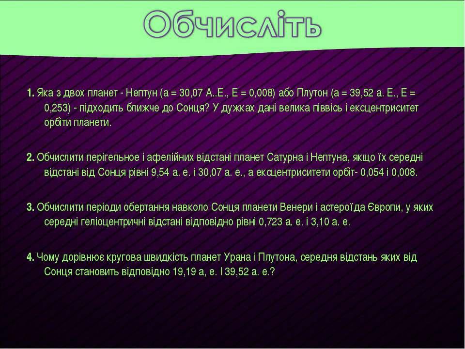 1. Яка з двох планет - Нептун (а = 30,07 А..Е., E = 0,008) або Плутон (а = 39...
