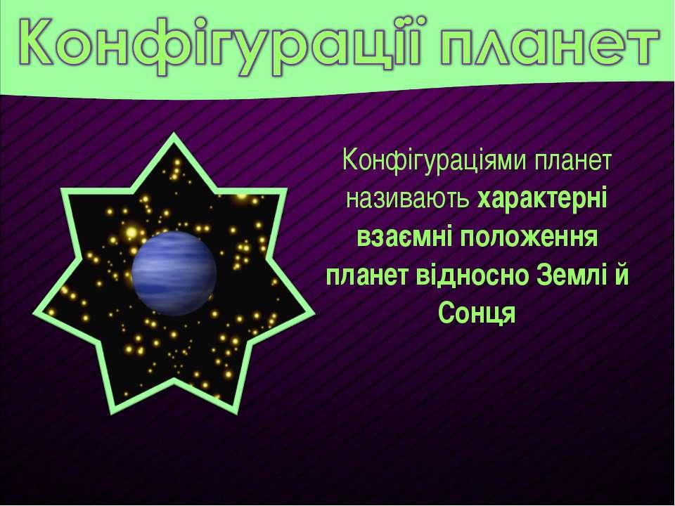 Конфігураціями планет називають характерні взаємні положення планет відносно ...