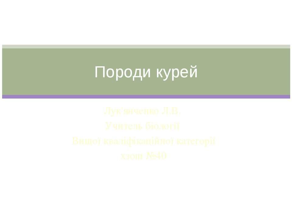 Лук'янченко Л.В. Учитель біології Вищої кваліфікаційної категорії хзош №40 По...