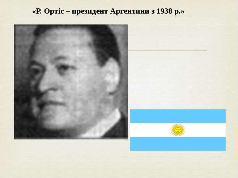Слайд «  «Р. Ортіс – президент Аргентини з 1938 р.»