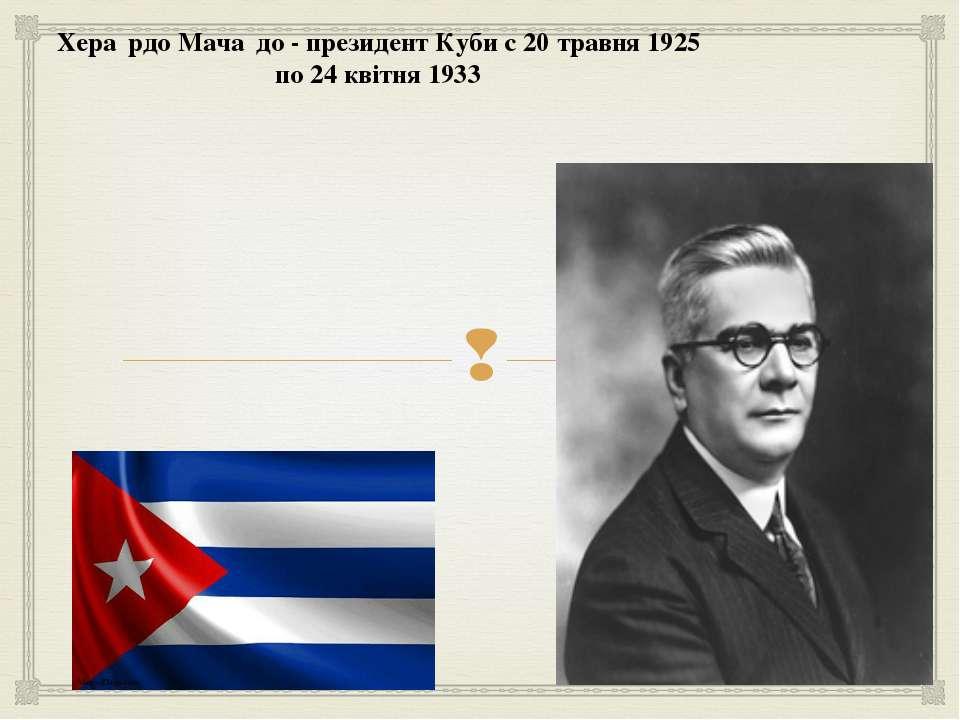 Хера рдо Мача до - президент Куби c 20 травня 1925 по 24 квітня 1933