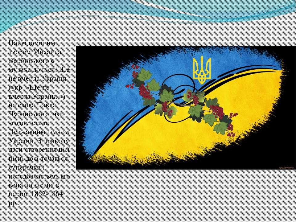 Найвідомішим твором Михайла Вербицького є музика до пісні Ще не вмерла Україн...