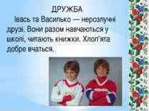 ДРУЖБА Івась та Василько — нерозлучні друзі. Вони разом навчаються у школі, ч...