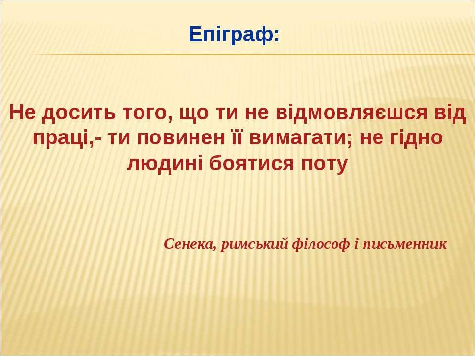 Епіграф: Не досить того, що ти не відмовляєшся від праці,- ти повинен її вима...