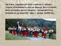 Загалом, українські пісні глибоко і з різних сторін розкривають життя народу,...