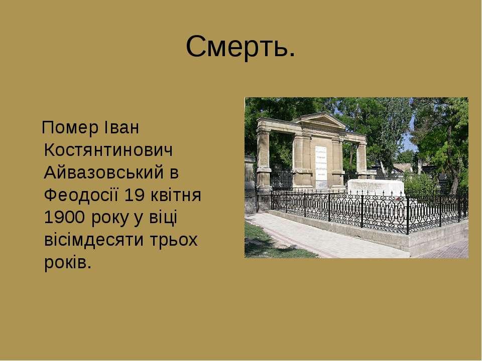 Смерть. Помер Іван Костянтинович Айвазовський в Феодосії 19 квітня 1900 року ...