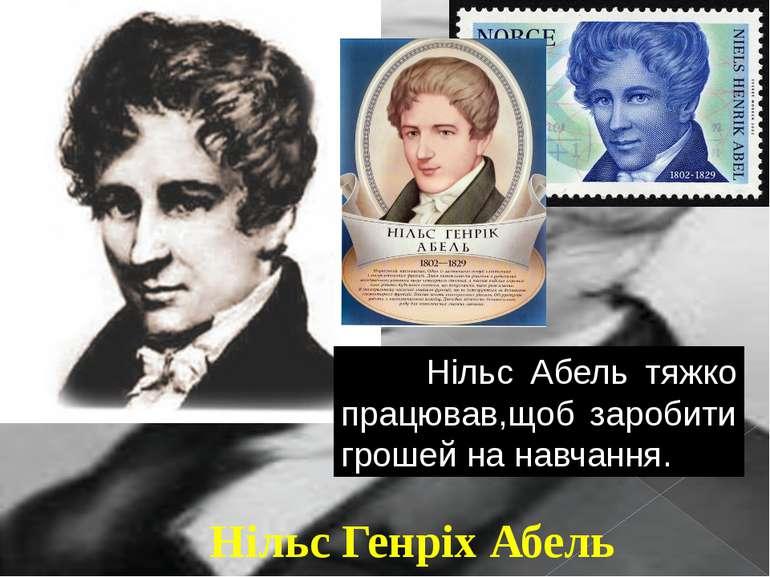 Нільс Генріх Абель Нільс Абель тяжко працював,щоб заробити грошей на навчання.