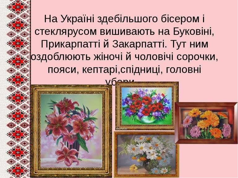 На Україні здебільшого бісером і стеклярусом вишивають на Буковіні, Прикарпат...