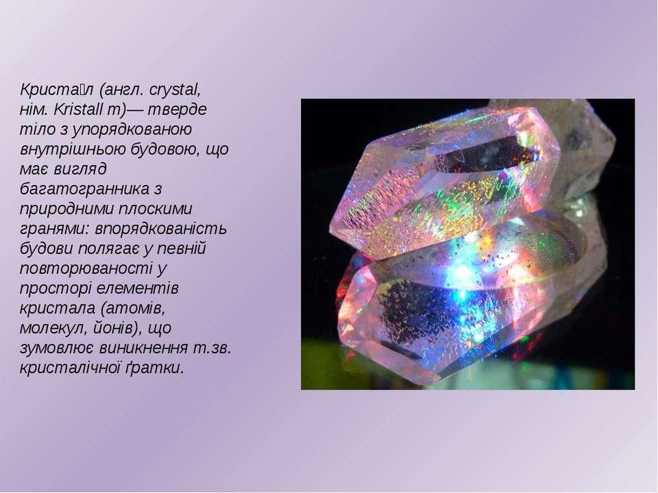 Криста л (англ. crystal, нім. Kristall m)— тверде тіло з упорядкованою внутрі...