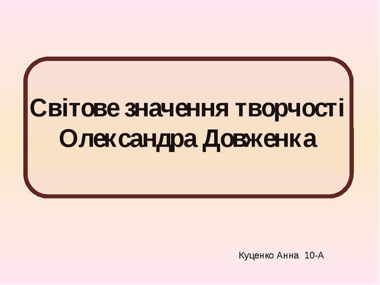Світове значення творчості Олександра Довженка Куценко Анна 10-А