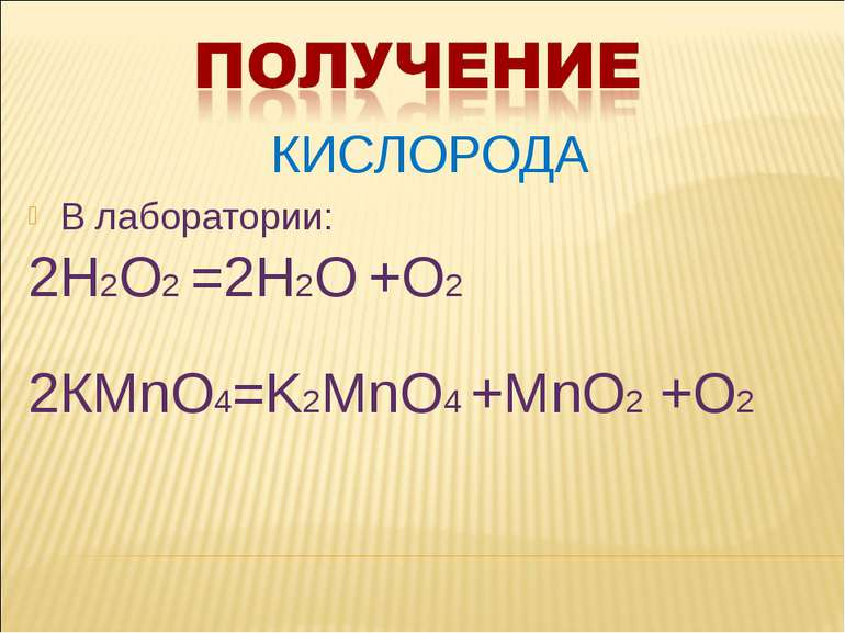 КИСЛОРОДА В лаборатории: 2Н2О2 =2Н2О +О2 2КМnO4=K2MnO4 +MnO2 +O2