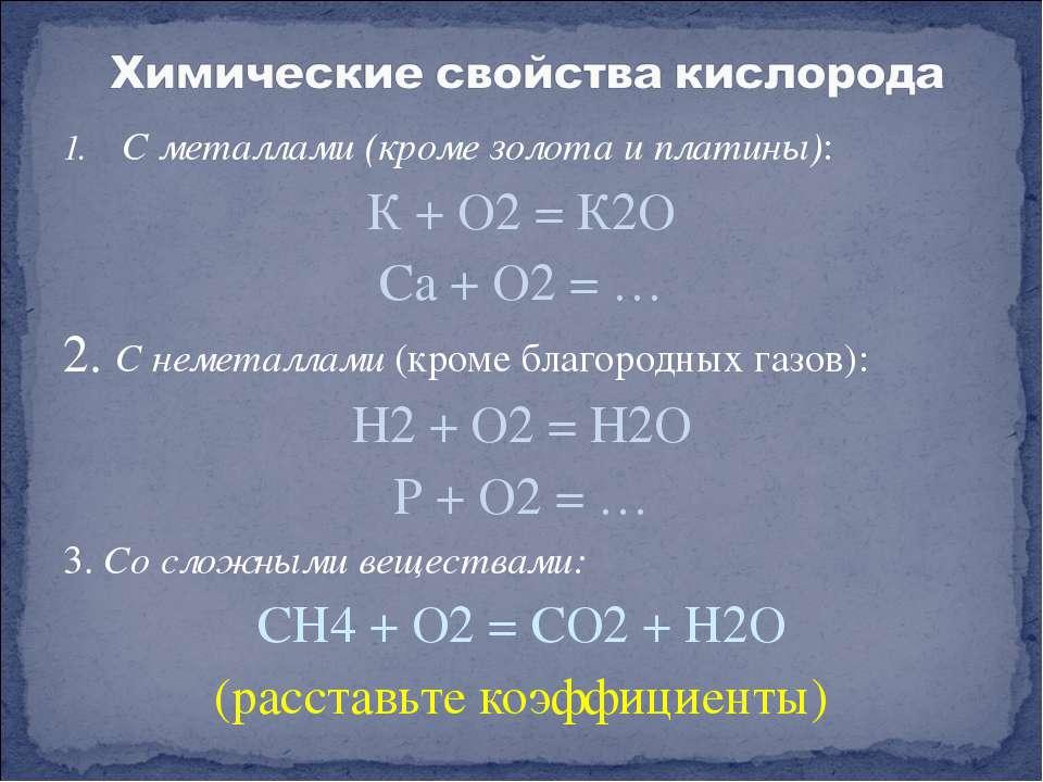 С металлами (кроме золота и платины): К + О2 = К2О Са + О2 = … 2. С неметалла...