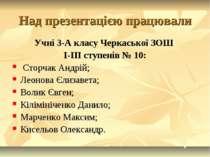 Над презентацією працювали Учні 3-А класу Черкаської ЗОШ I-III ступенів № 10:...