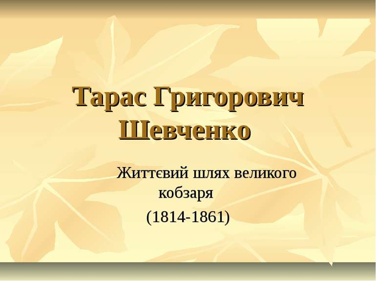 Тарас Григорович Шевченко Життєвий шлях великого кобзаря (1814-1861)