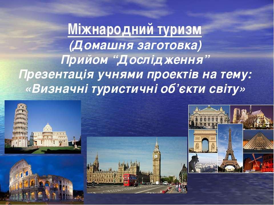 """Міжнародний туризм (Домашня заготовка) Прийом """"Дослідження"""" Презентація учням..."""
