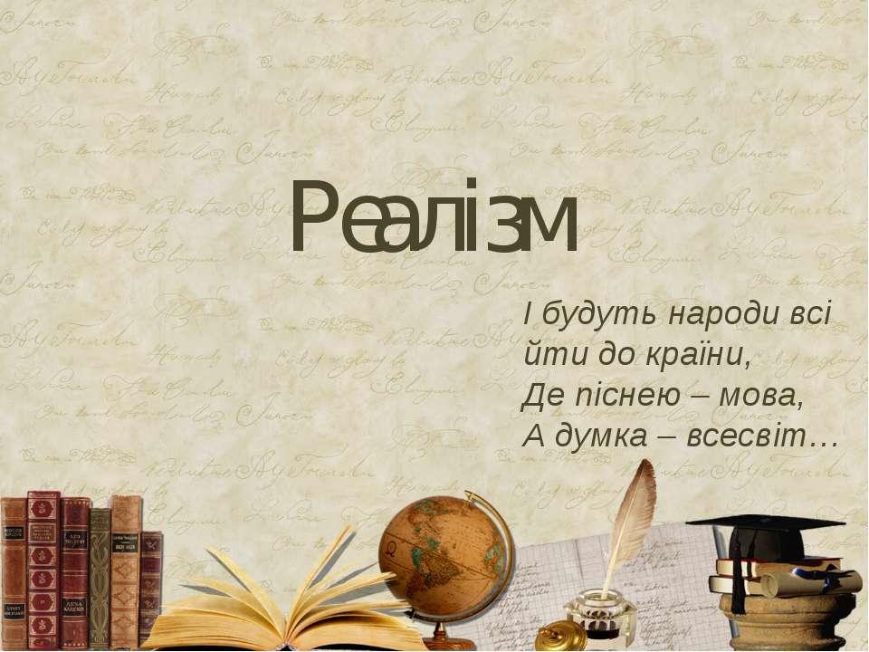 Реалізм І будуть народи всі йти до країни, Де піснею – мова, А думка – всесвіт…