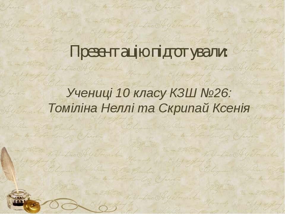 Презентацію підготували: Учениці 10 класу КЗШ №26: Томіліна Неллі та Скрипай ...