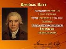 Джеймс Ватт Народився19 січня1736 Грінок,Шотландія Помер19 серпня1819(83...