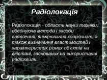 Радіолокація Радіолокація - область науки техніки, обєднуюча методи і засоби ...