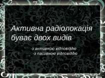Активна радіолокація буває двох видів: -з активною відповіддю -з пасивною від...