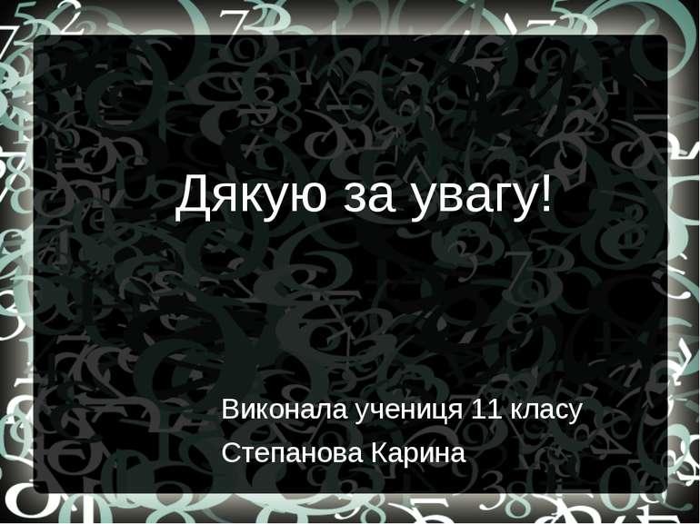 Дякую за увагу! Виконала учениця 11 класу Степанова Карина