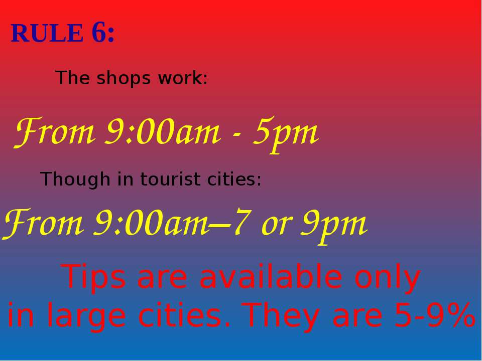 RULE 6: The shops work: From 9:00am - 5pm Though in tourist cities: From 9:00...