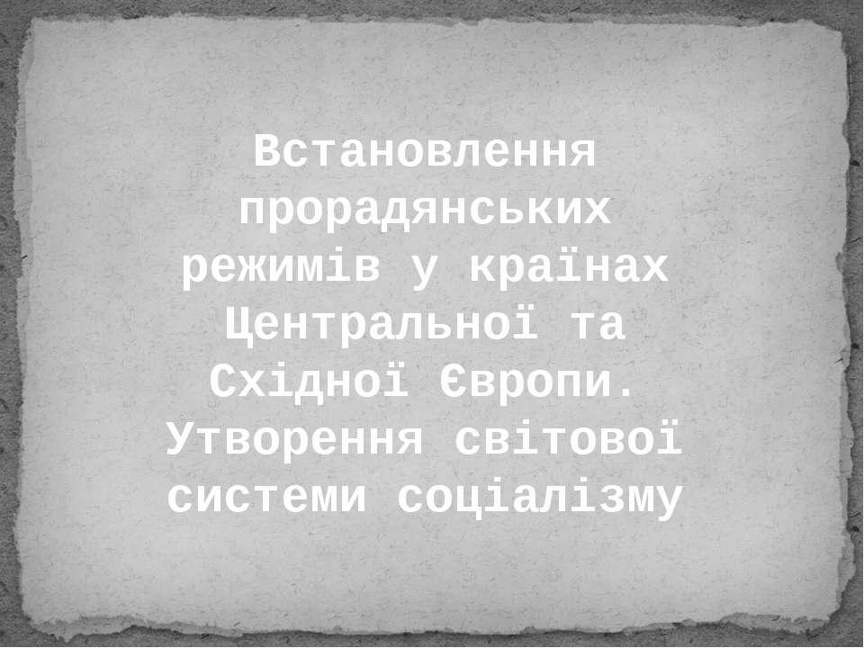 Встановлення прорадянських режимів у країнах Центральної та Східної Європи. У...