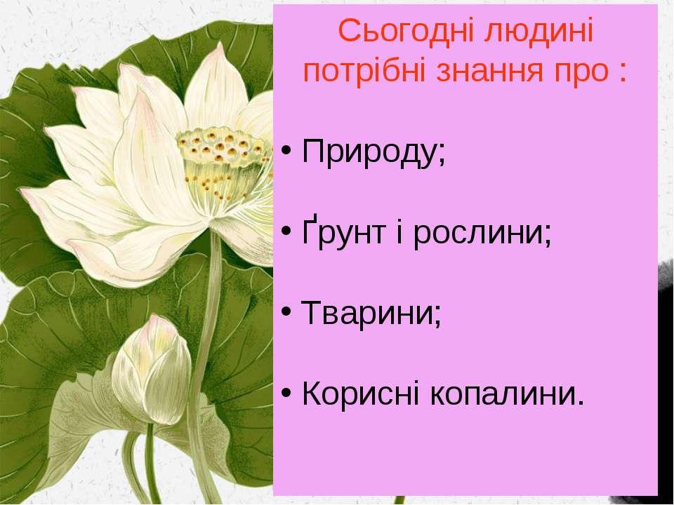Сьогодні людині потрібні знання про : Природу; Ґрунт і рослини; Тварини; Кори...