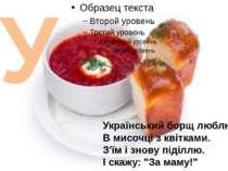 У Український борщ люблю В мисочці з квітками. З'їм і знову піділлю. І скажу:...