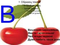 В Вишенько-черешенько, Яка ти гарнесенька! Твої ягоди червоні Дуже любить наш...