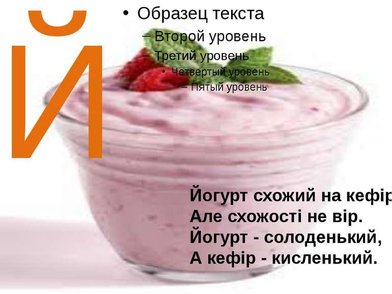 Й Йогурт схожий на кефір. Але схожості не вір. Йогурт - солоденький, А кефір ...