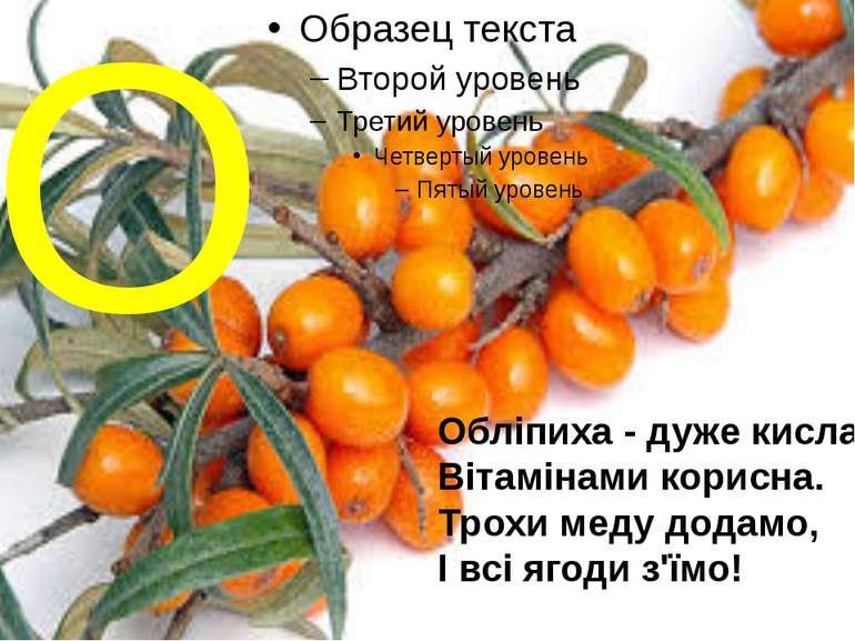 О Обліпиха - дуже кисла, Вітамінами корисна. Трохи меду додамо, І всі ягоди з...