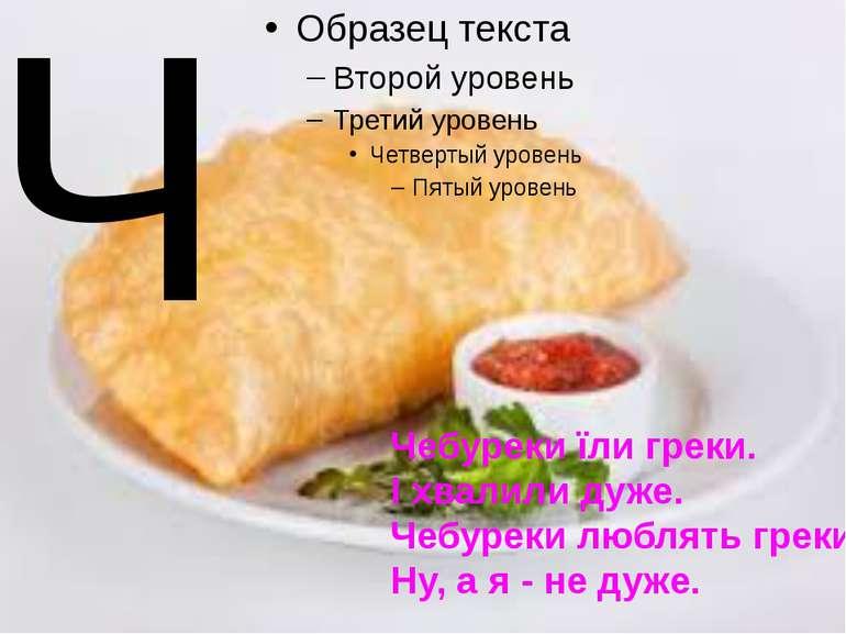 Ч Чебуреки їли греки. І хвалили дуже. Чебуреки люблять греки. Ну, а я - не дуже.