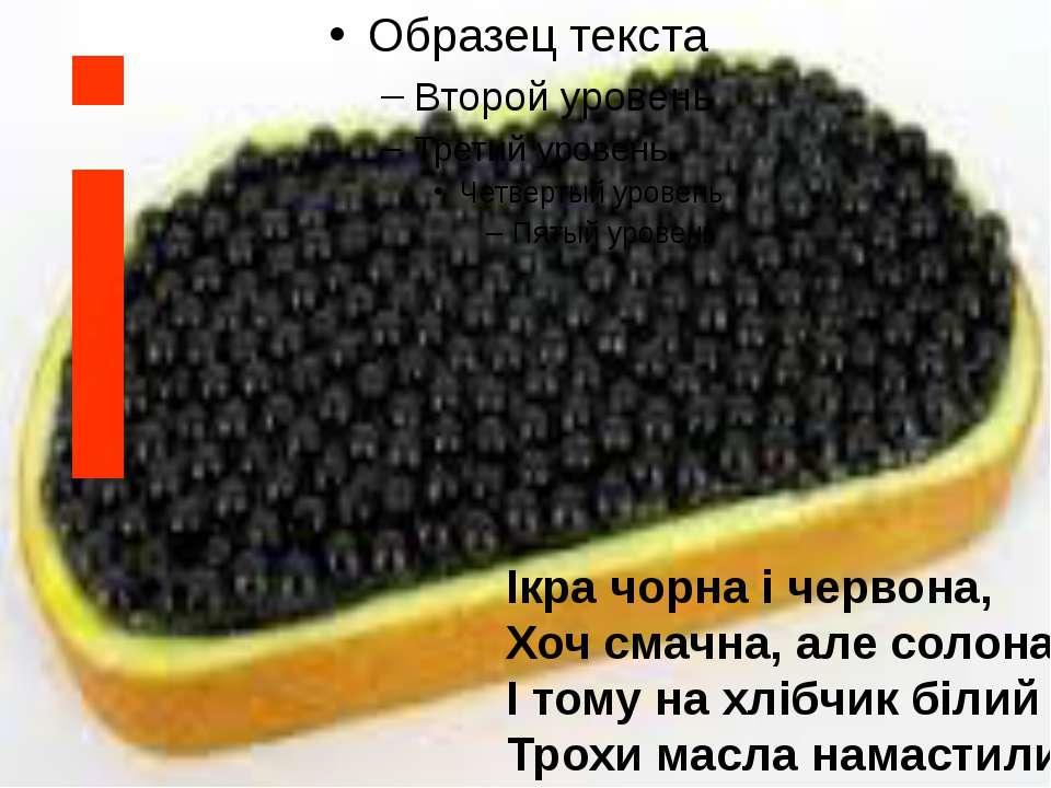 і Ікра чорна і червона, Хоч смачна, але солона. І тому на хлібчик білий Трохи...