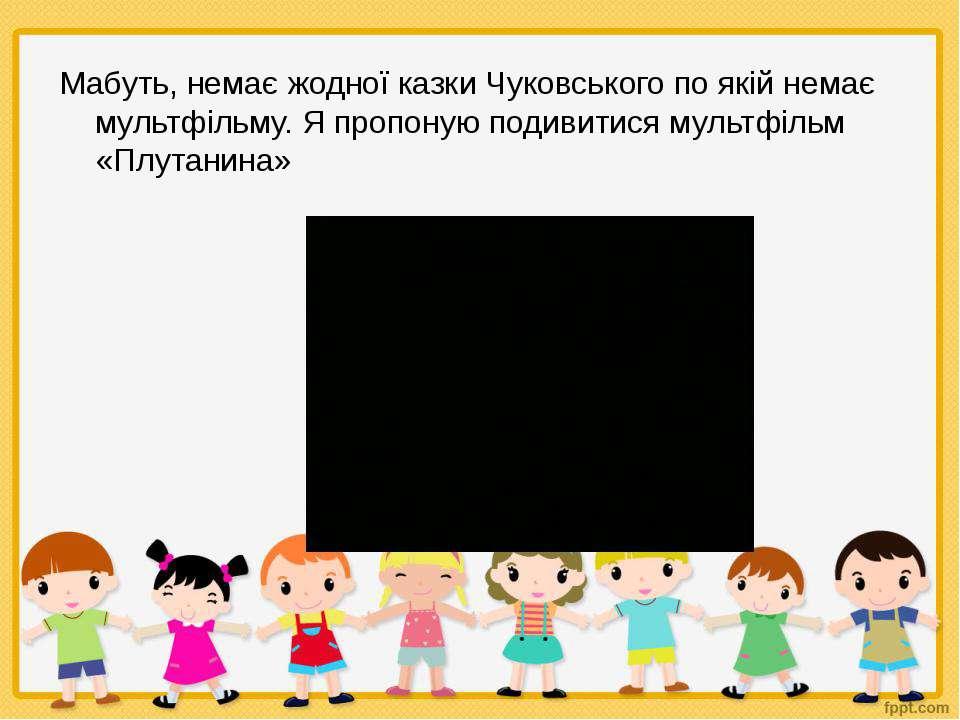 Мабуть, немає жодної казки Чуковського по якій немає мультфільму. Я пропоную ...