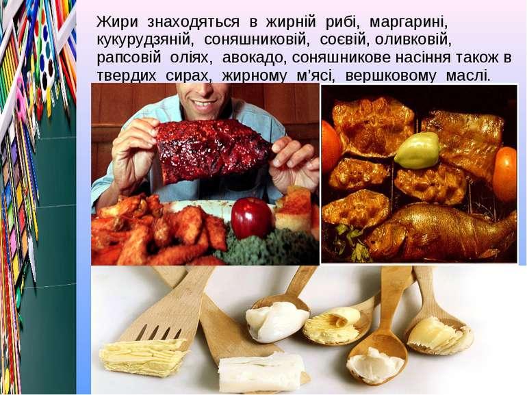 Жири знаходяться в жирній рибі, маргарині, кукурудзяній, соняшниковій, соєвій...